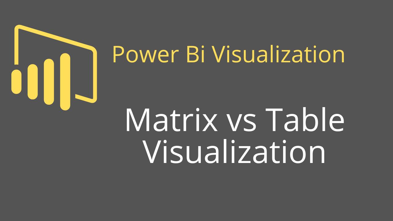 Matrix vs Table Visualization